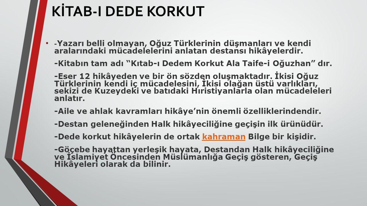 KİTAB-I DEDE KORKUT - Yazarı belli olmayan, Oğuz Türklerinin düşmanları ve kendi aralarındaki mücadelelerini anlatan destansı hikâyelerdir. -Kitabın t