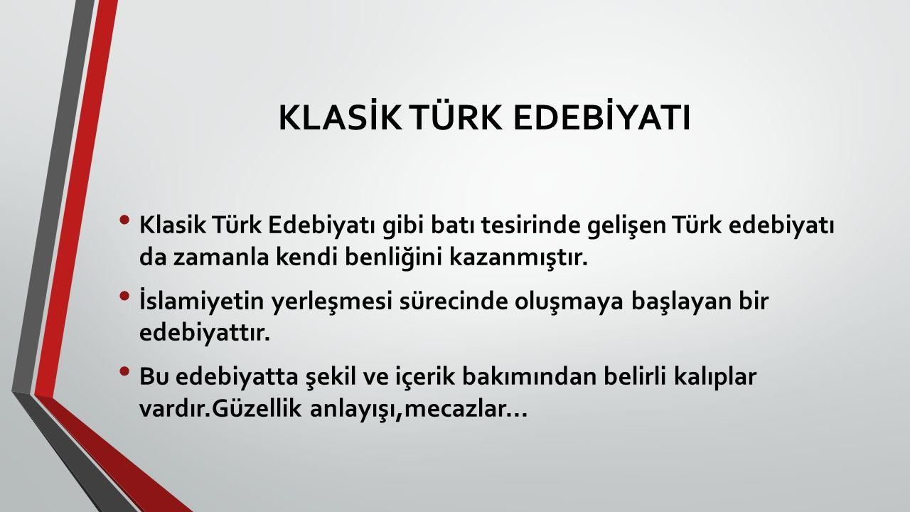 KLASİK TÜRK EDEBİYATI Klasik Türk Edebiyatı gibi batı tesirinde gelişen Türk edebiyatı da zamanla kendi benliğini kazanmıştır. İslamiyetin yerleşmesi