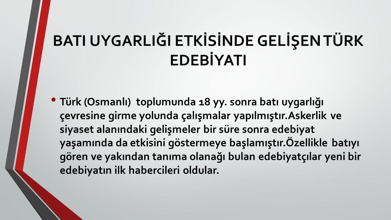 BATI UYGARLIĞI ETKİSİNDE GELİŞEN TÜRK EDEBİYATI Türk (Osmanlı) toplumunda 18 yy. sonra batı uygarlığı çevresine girme yolunda çalışmalar yapılmıştır.A