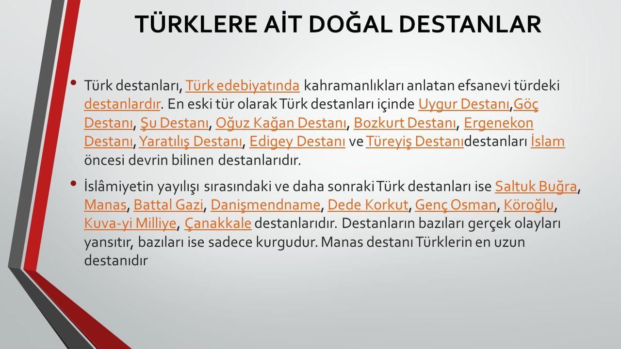 TÜRKLERE AİT DOĞAL DESTANLAR Türk destanları, Türk edebiyatında kahramanlıkları anlatan efsanevi türdeki destanlardır. En eski tür olarak Türk destanl