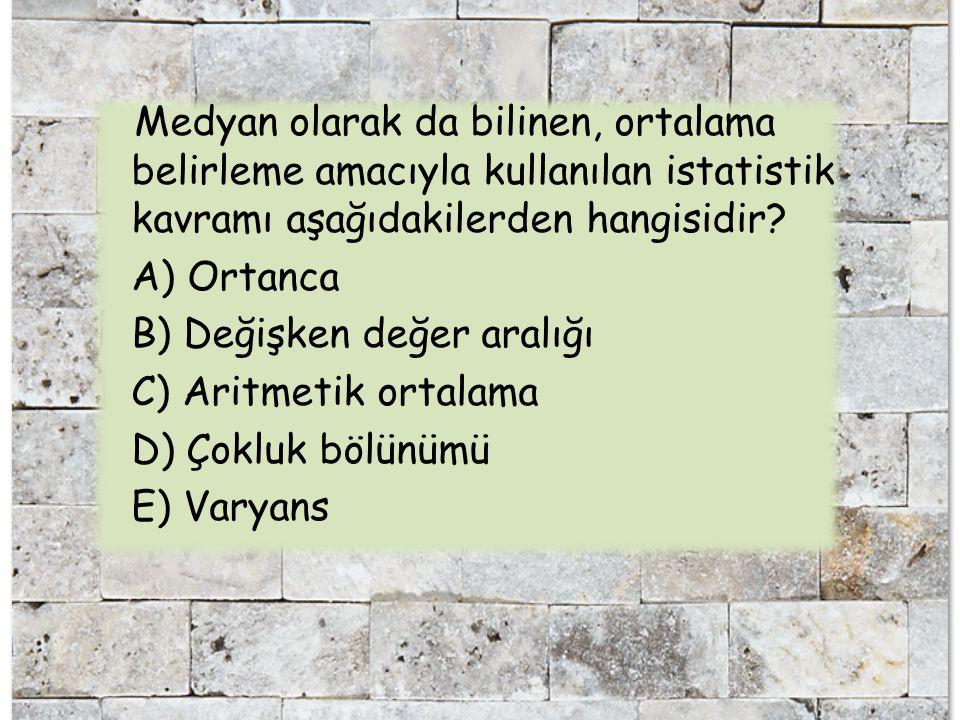 Medyan olarak da bilinen, ortalama belirleme amacıyla kullanılan istatistik kavramı aşağıdakilerden hangisidir? A) Ortanca B) Değişken değer aralığı C