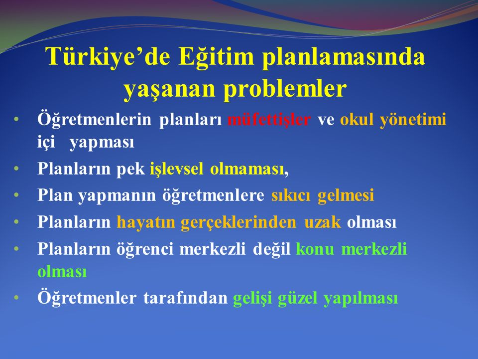 Türkiye'de Eğitim planlamasında yaşanan problemler Öğretmenlerin planları müfettişler ve okul yönetimi içi yapması Planların pek işlevsel olmaması, Plan yapmanın öğretmenlere sıkıcı gelmesi Planların hayatın gerçeklerinden uzak olması Planların öğrenci merkezli değil konu merkezli olması Öğretmenler tarafından gelişi güzel yapılması