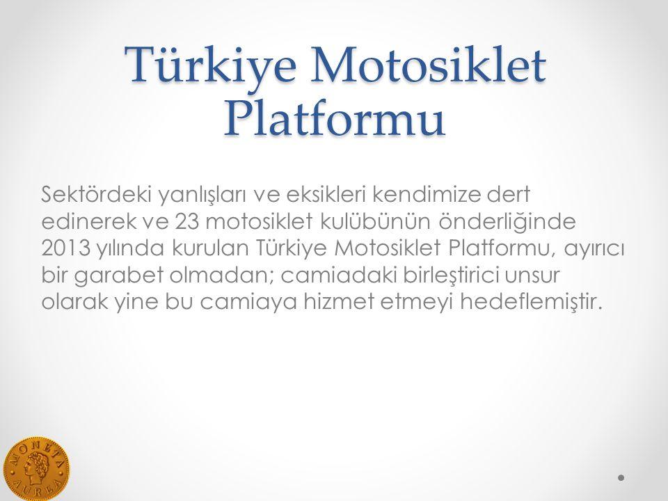 Türkiye Motosiklet Platformu Sektördeki yanlışları ve eksikleri kendimize dert edinerek ve 23 motosiklet kulübünün önderliğinde 2013 yılında kurulan Türkiye Motosiklet Platformu, ayırıcı bir garabet olmadan; camiadaki birleştirici unsur olarak yine bu camiaya hizmet etmeyi hedeflemiştir.