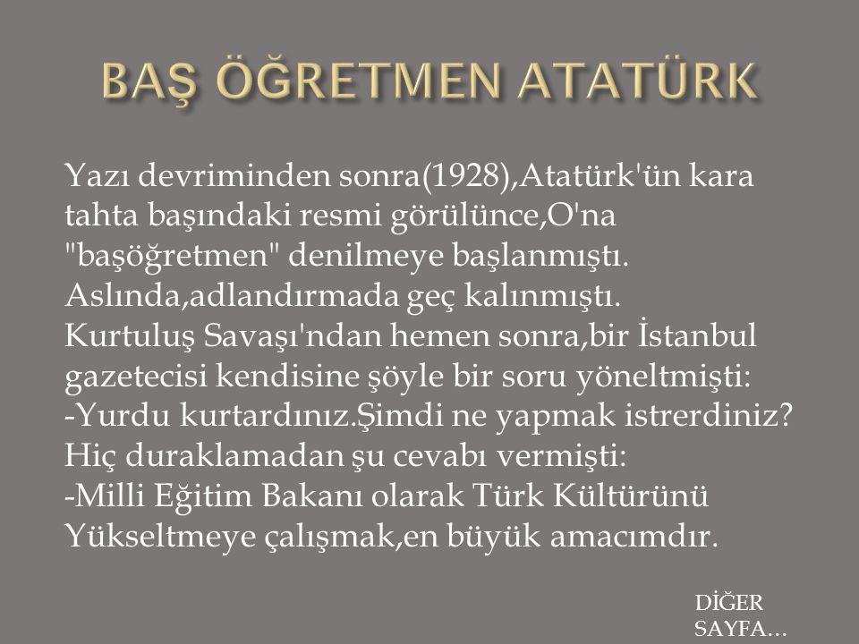 Yazı devriminden sonra(1928),Atatürk ün kara tahta başındaki resmi görülünce,O na başöğretmen denilmeye başlanmıştı.