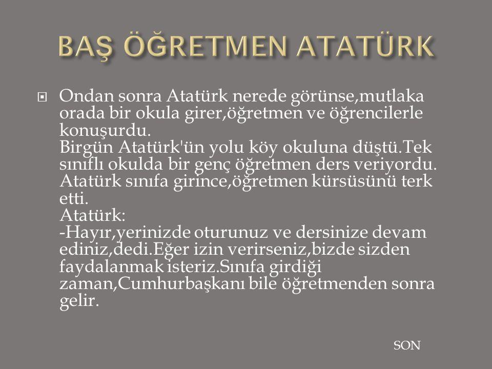 Ondan sonra Atatürk nerede görünse,mutlaka orada bir okula girer,öğretmen ve öğrencilerle konuşurdu.