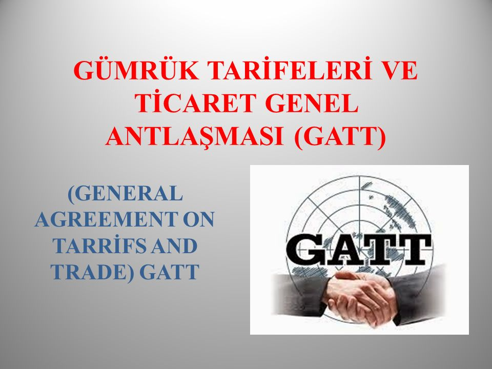 GÜMRÜK TARİFELERİ VE TİCARET GENEL ANTLAŞMASI (GATT) (GENERAL AGREEMENT ON TARRİFS AND TRADE) GATT