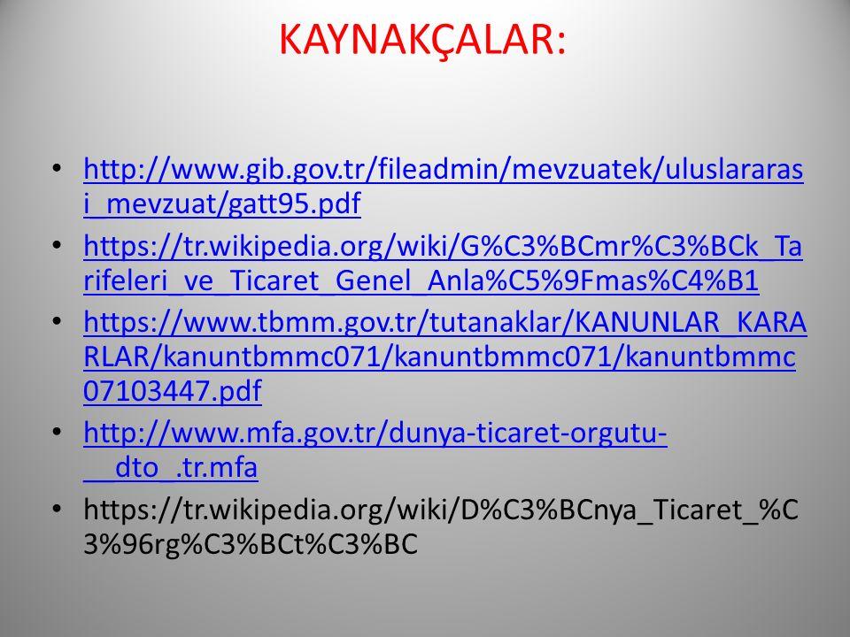 KAYNAKÇALAR: http://www.gib.gov.tr/fileadmin/mevzuatek/uluslararas i_mevzuat/gatt95.pdf http://www.gib.gov.tr/fileadmin/mevzuatek/uluslararas i_mevzuat/gatt95.pdf https://tr.wikipedia.org/wiki/G%C3%BCmr%C3%BCk_Ta rifeleri_ve_Ticaret_Genel_Anla%C5%9Fmas%C4%B1 https://tr.wikipedia.org/wiki/G%C3%BCmr%C3%BCk_Ta rifeleri_ve_Ticaret_Genel_Anla%C5%9Fmas%C4%B1 https://www.tbmm.gov.tr/tutanaklar/KANUNLAR_KARA RLAR/kanuntbmmc071/kanuntbmmc071/kanuntbmmc 07103447.pdf https://www.tbmm.gov.tr/tutanaklar/KANUNLAR_KARA RLAR/kanuntbmmc071/kanuntbmmc071/kanuntbmmc 07103447.pdf http://www.mfa.gov.tr/dunya-ticaret-orgutu- __dto_.tr.mfa http://www.mfa.gov.tr/dunya-ticaret-orgutu- __dto_.tr.mfa https://tr.wikipedia.org/wiki/D%C3%BCnya_Ticaret_%C 3%96rg%C3%BCt%C3%BC