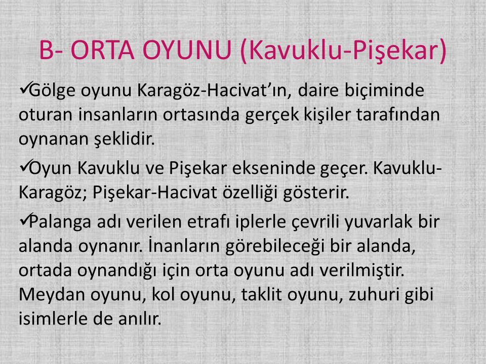 B- ORTA OYUNU (Kavuklu-Pişekar) Gölge oyunu Karagöz-Hacivat'ın, daire biçiminde oturan insanların ortasında gerçek kişiler tarafından oynanan şeklidir