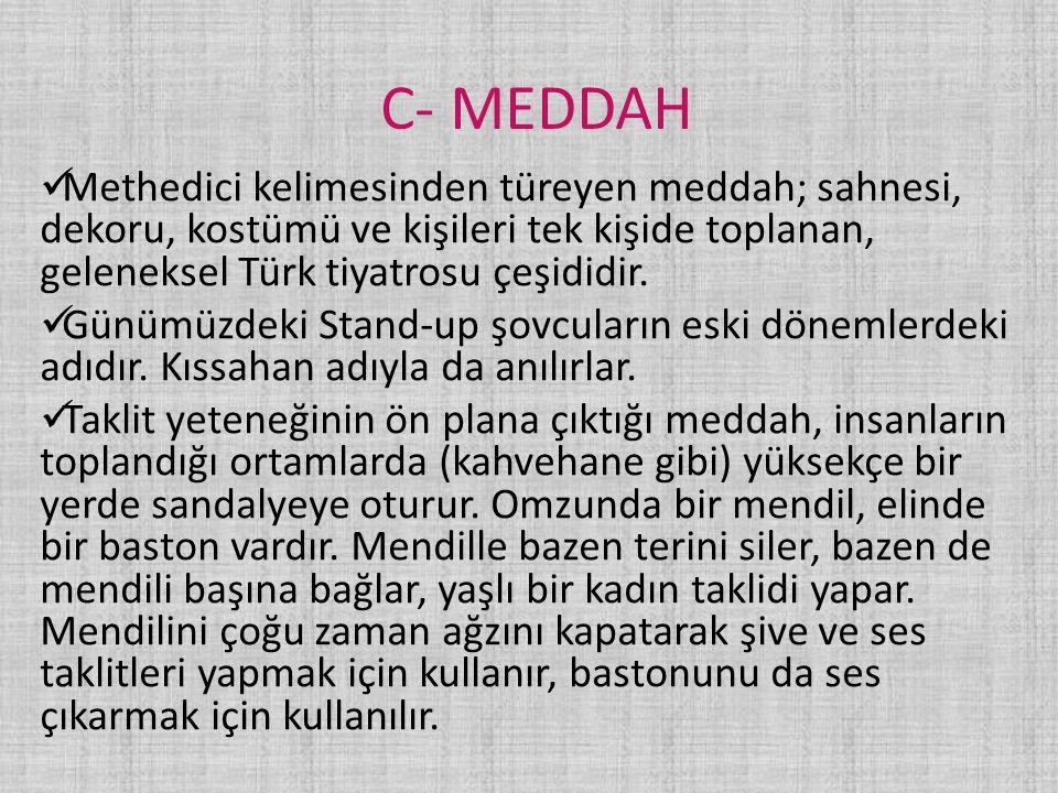 C- MEDDAH Methedici kelimesinden türeyen meddah; sahnesi, dekoru, kostümü ve kişileri tek kişide toplanan, geleneksel Türk tiyatrosu çeşididir. Günümü