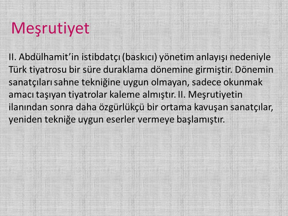 Meşrutiyet II. Abdülhamit'in istibdatçı (baskıcı) yönetim anlayışı nedeniyle Türk tiyatrosu bir süre duraklama dönemine girmiştir. Dönemin sanatçıları
