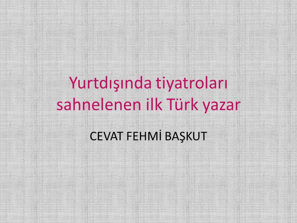 Yurtdışında tiyatroları sahnelenen ilk Türk yazar CEVAT FEHMİ BAŞKUT