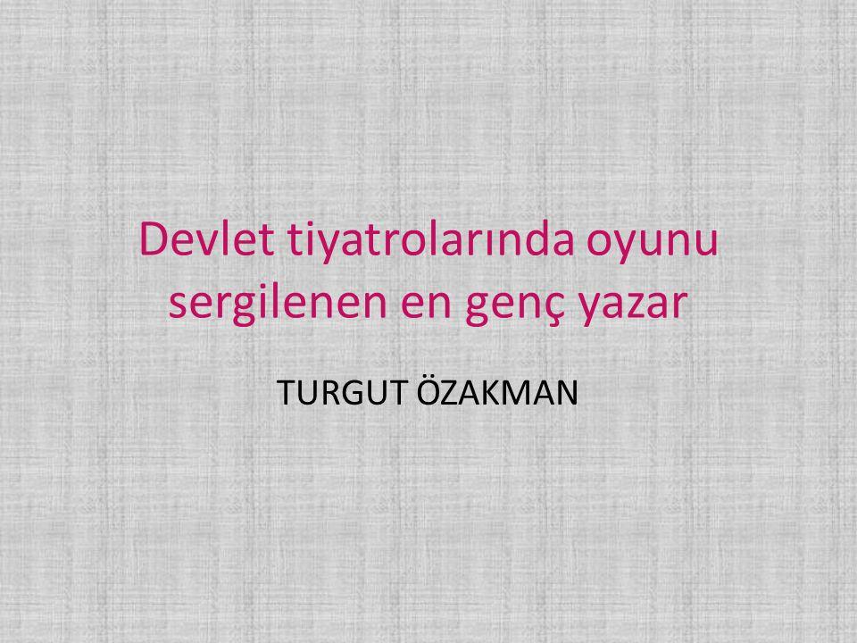 Devlet tiyatrolarında oyunu sergilenen en genç yazar TURGUT ÖZAKMAN