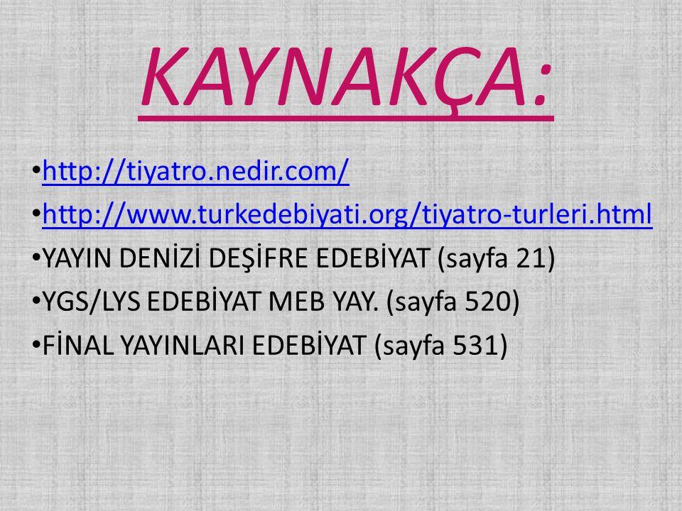 KAYNAKÇA: http://tiyatro.nedir.com/ http://www.turkedebiyati.org/tiyatro-turleri.html YAYIN DENİZİ DEŞİFRE EDEBİYAT (sayfa 21) YGS/LYS EDEBİYAT MEB YA