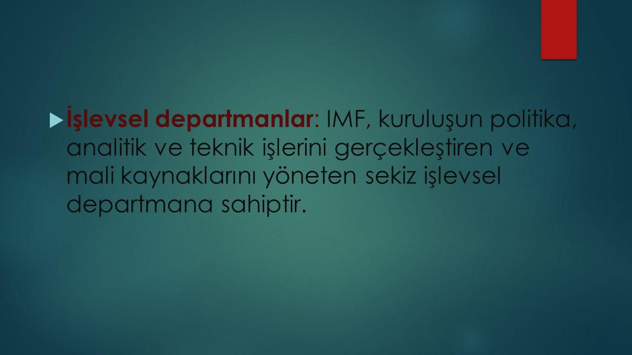  İşlevsel departmanlar : IMF, kuruluşun politika, analitik ve teknik işlerini gerçekleştiren ve mali kaynaklarını yöneten sekiz işlevsel departmana sahiptir.