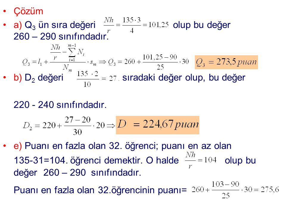 Çözüm a) Q 3 ün sıra değeri olup bu değer 260 – 290 sınıfındadır. b) D 2 değeri sıradaki değer olup, bu değer 220 - 240 sınıfındadır. e) Puanı en fazl