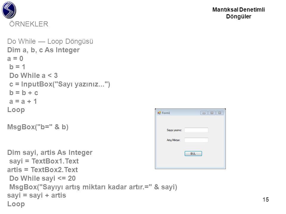 15 ÖRNEKLER Do While — Loop Döngüsü Dim a, b, c As Integer a = 0 b = 1 Do While a < 3 c = InputBox(