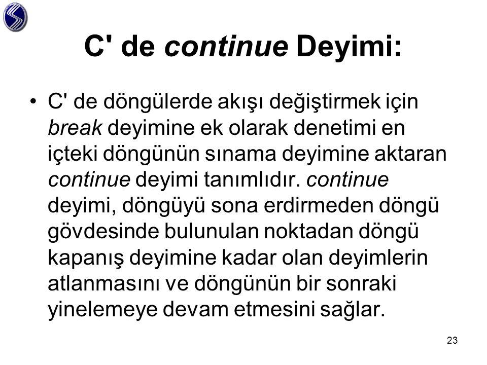 C' de continue Deyimi: C' de döngülerde akışı değiştirmek için break deyimine ek olarak denetimi en içteki döngünün sınama deyimine aktaran continue d