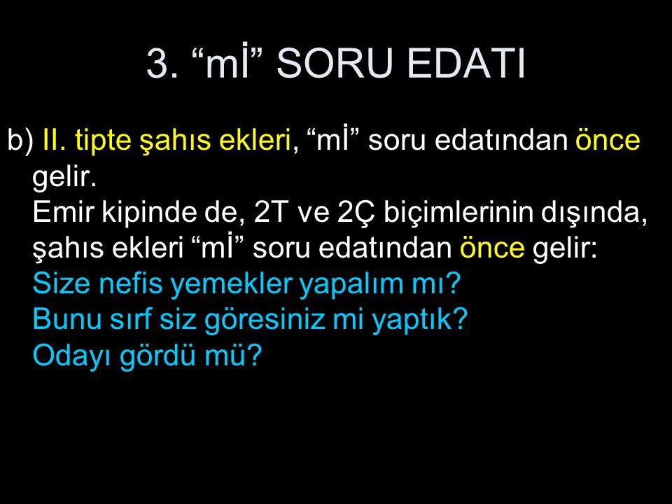 """3. """"mİ"""" SORU EDATI b) II. tipte şahıs ekleri, """"mİ"""" soru edatından önce gelir. Emir kipinde de, 2T ve 2Ç biçimlerinin dışında, şahıs ekleri """"mİ"""" soru e"""