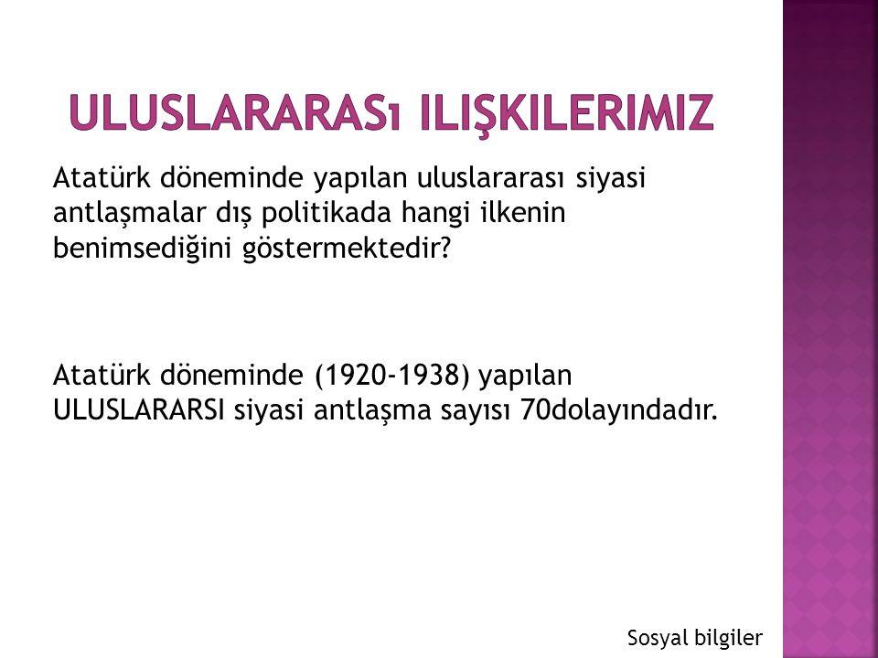 Atatürk döneminde yapılan uluslararası siyasi antlaşmalar dış politikada hangi ilkenin benimsediğini göstermektedir? Atatürk döneminde (1920-1938) yap