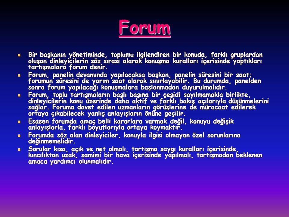 Forum Bir başkanın yönetiminde, toplumu ilgilendiren bir konuda, farklı gruplardan oluşan dinleyicilerin söz sırası alarak konuşma kuralları içerisinde yaptıkları tartışmalara forum denir.