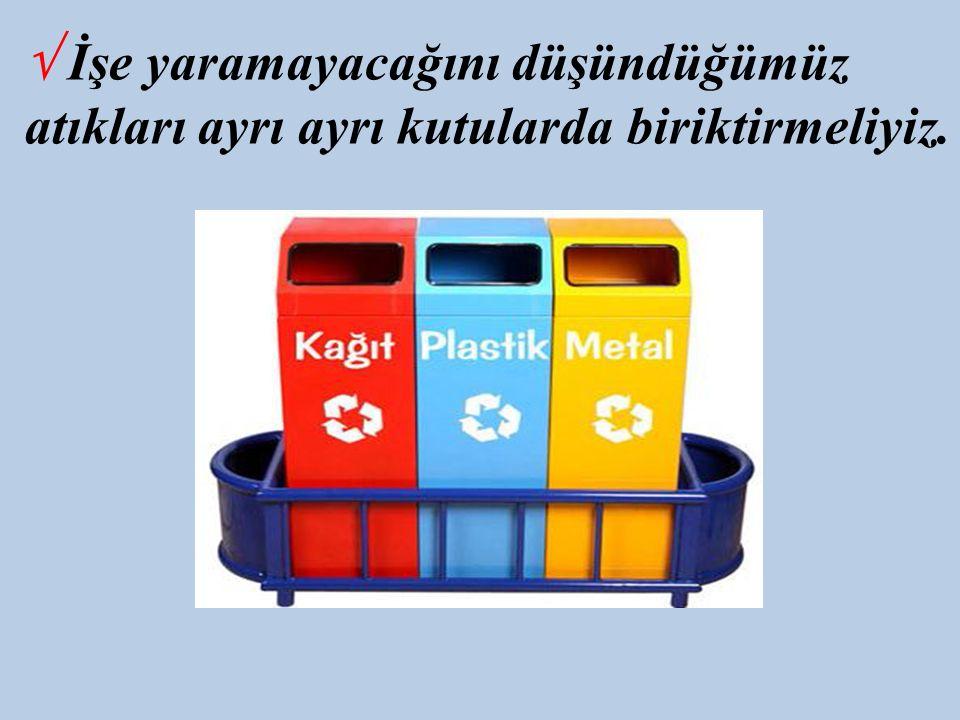 √ İşe yaramayacağını düşündüğümüz atıkları ayrı ayrı kutularda biriktirmeliyiz.