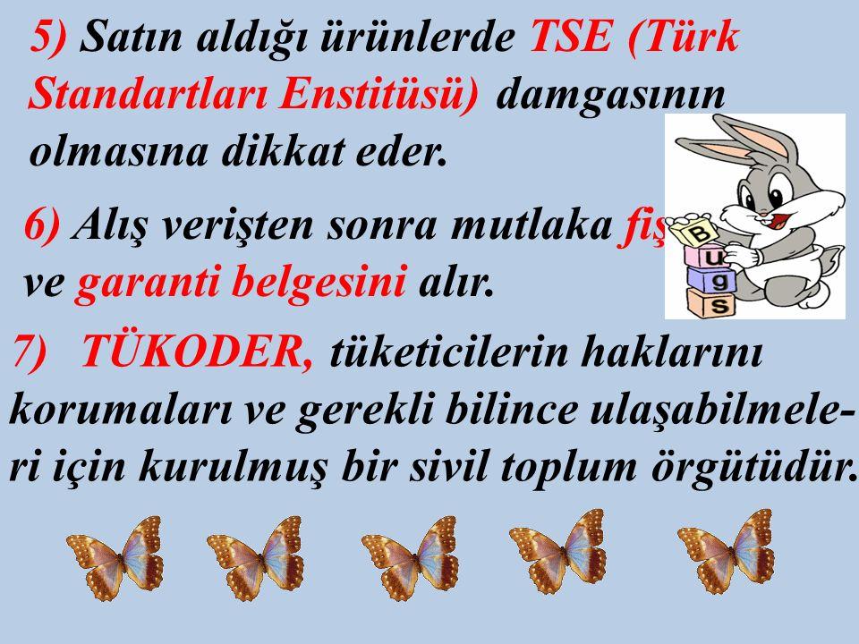 5) Satın aldığı ürünlerde TSE (Türk Standartları Enstitüsü) damgasının olmasına dikkat eder. 6) Alış verişten sonra mutlaka fiş ve garanti belgesini a