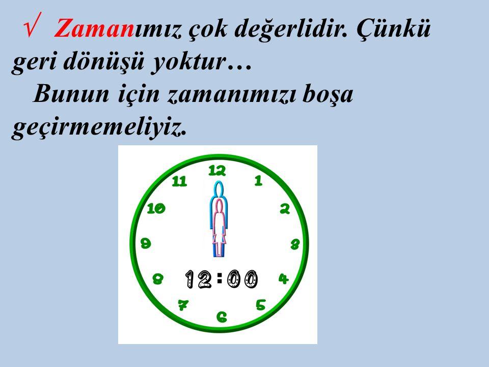 √ Zamanımız çok değerlidir. Çünkü geri dönüşü yoktur… Bunun için zamanımızı boşa geçirmemeliyiz.