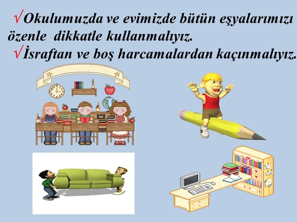 √ Okulumuzda ve evimizde bütün eşyalarımızı özenle dikkatle kullanmalıyız. √ İsraftan ve boş harcamalardan kaçınmalıyız.