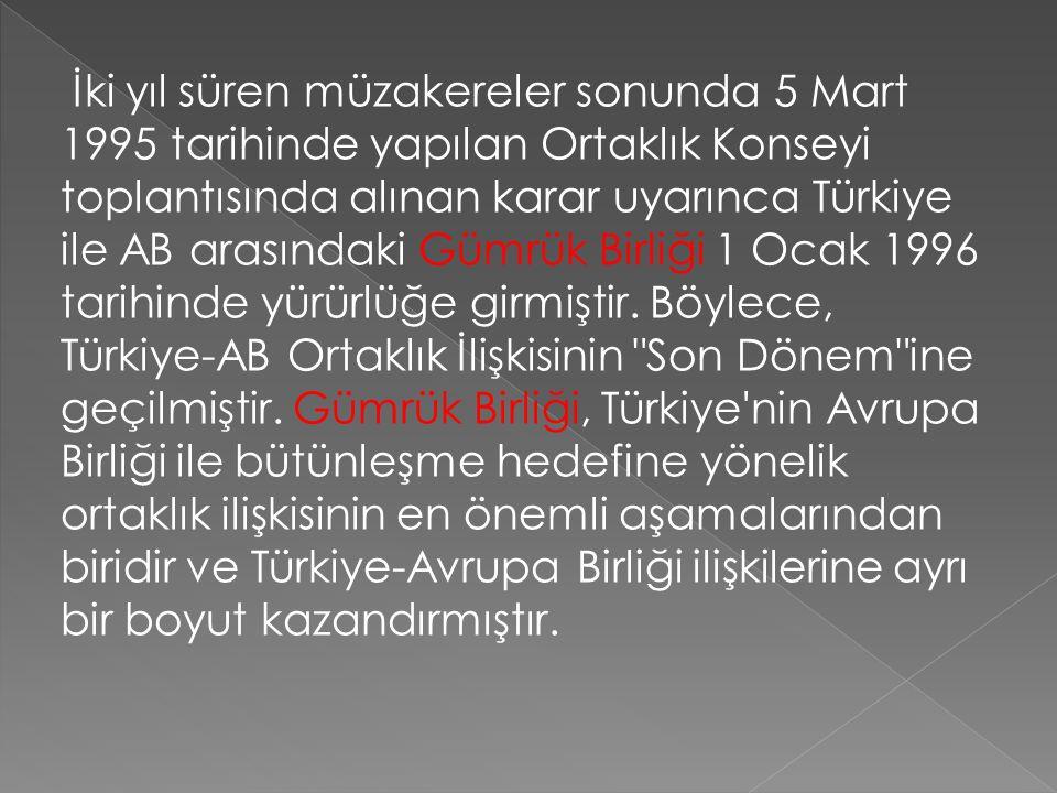 İki yıl süren müzakereler sonunda 5 Mart 1995 tarihinde yapılan Ortaklık Konseyi toplantısında alınan karar uyarınca Türkiye ile AB arasındaki Gümrük Birliği 1 Ocak 1996 tarihinde yürürlüğe girmiştir.