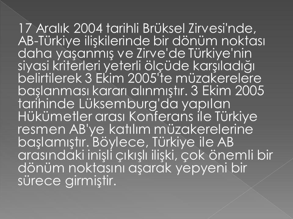17 Aralık 2004 tarihli Brüksel Zirvesi nde, AB-Türkiye ilişkilerinde bir dönüm noktası daha yaşanmış ve Zirve de Türkiye nin siyasi kriterleri yeterli ölçüde karşıladığı belirtilerek 3 Ekim 2005 te müzakerelere başlanması kararı alınmıştır.