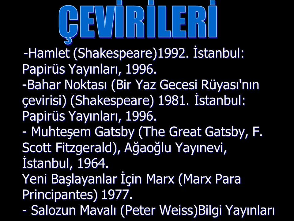 -Hamlet (Shakespeare)1992. İstanbul: Papirüs Yayınları, 1996. -Bahar Noktası (Bir Yaz Gecesi Rüyası'nın çevirisi) (Shakespeare) 1981. İstanbul: Papirü