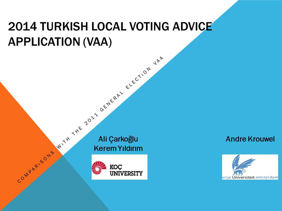 2014 TURKISH LOCAL VOTING ADVICE APPLICATION (VAA) COMPARıSONS WıTH THE 2011 GENERAL ELECTıON VAA Ali Çarkoğlu Kerem Yıldırım Andre Krouwel