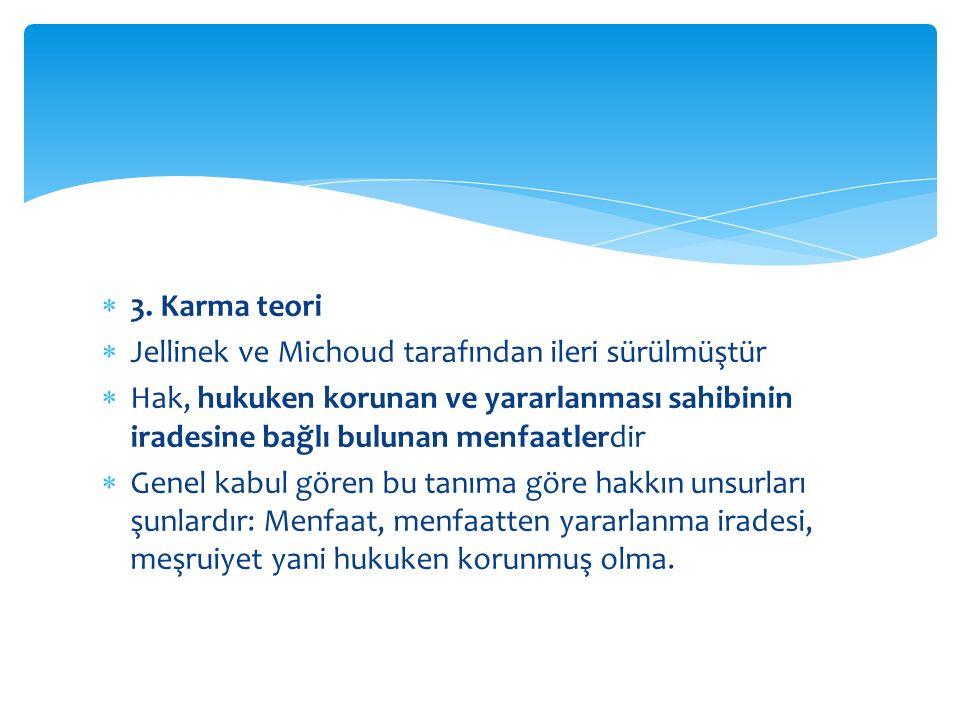 3. Karma teori  Jellinek ve Michoud tarafından ileri sürülmüştür  Hak, hukuken korunan ve yararlanması sahibinin iradesine bağlı bulunan menfaatle