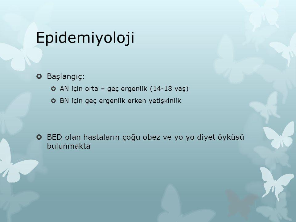 Epidemiyoloji  Başlangıç:  AN için orta – geç ergenlik (14-18 yaş)  BN için geç ergenlik erken yetişkinlik  BED olan hastaların çoğu obez ve yo yo diyet öyküsü bulunmakta