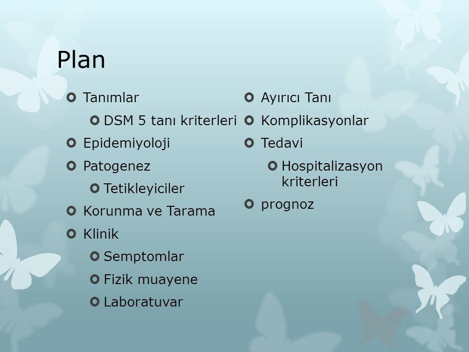 Plan  Tanımlar  DSM 5 tanı kriterleri  Epidemiyoloji  Patogenez  Tetikleyiciler  Korunma ve Tarama  Klinik  Semptomlar  Fizik muayene  Laboratuvar  Ayırıcı Tanı  Komplikasyonlar  Tedavi  Hospitalizasyon kriterleri  prognoz