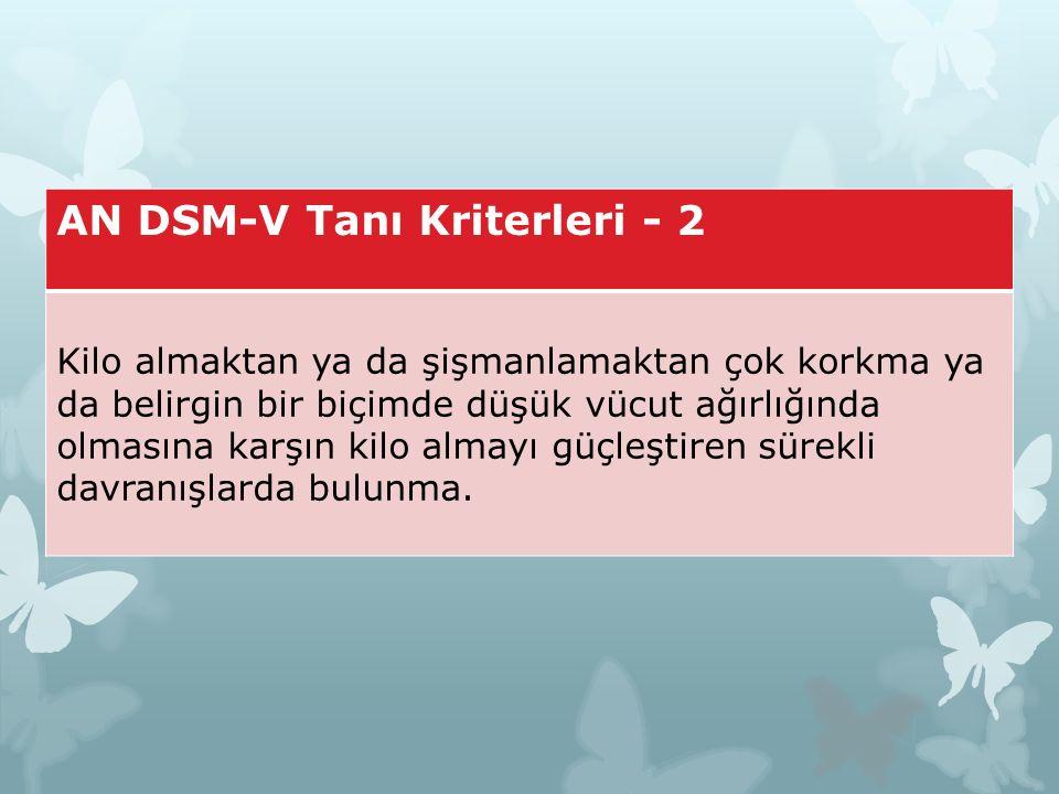 AN DSM-V Tanı Kriterleri - 2 Kilo almaktan ya da şişmanlamaktan çok korkma ya da belirgin bir biçimde düşük vücut ağırlığında olmasına karşın kilo alm