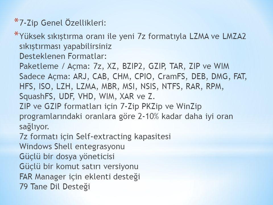 * 7-Zip Genel Özellikleri: * Yüksek sıkıştırma oranı ile yeni 7z formatıyla LZMA ve LMZA2 sıkıştırması yapabilirsiniz Desteklenen Formatlar: Paketleme / Açma: 7z, XZ, BZIP2, GZIP, TAR, ZIP ve WIM Sadece Açma: ARJ, CAB, CHM, CPIO, CramFS, DEB, DMG, FAT, HFS, ISO, LZH, LZMA, MBR, MSI, NSIS, NTFS, RAR, RPM, SquashFS, UDF, VHD, WIM, XAR ve Z.