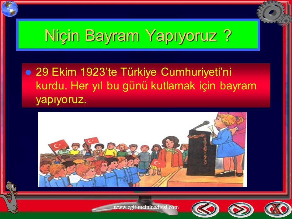 Niçin Bayram Yapıyoruz ? 29 Ekim 1923'te Türkiye Cumhuriyeti'ni kurdu. Her yıl bu günü kutlamak için bayram yapıyoruz. www.egitimcininadresi.com