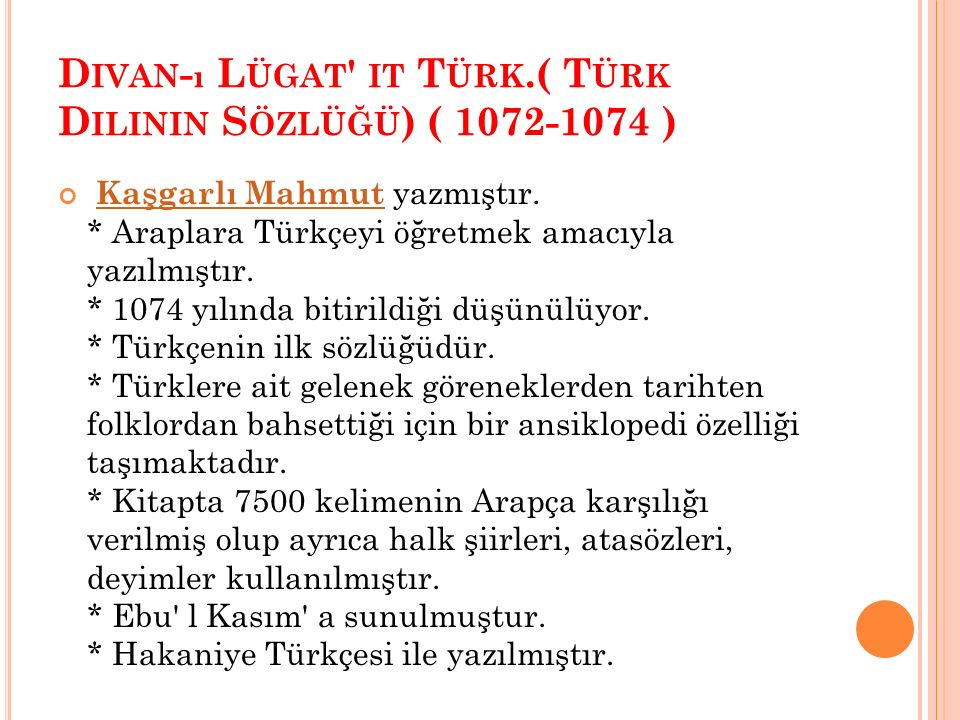 D IVAN - ı L ÜGAT ' IT T ÜRK.( T ÜRK D ILININ S ÖZLÜĞÜ ) ( 1072-1074 ) Kaşgarlı Mahmut yazmıştır. * Araplara Türkçeyi öğretmek amacıyla yazılmıştır. *
