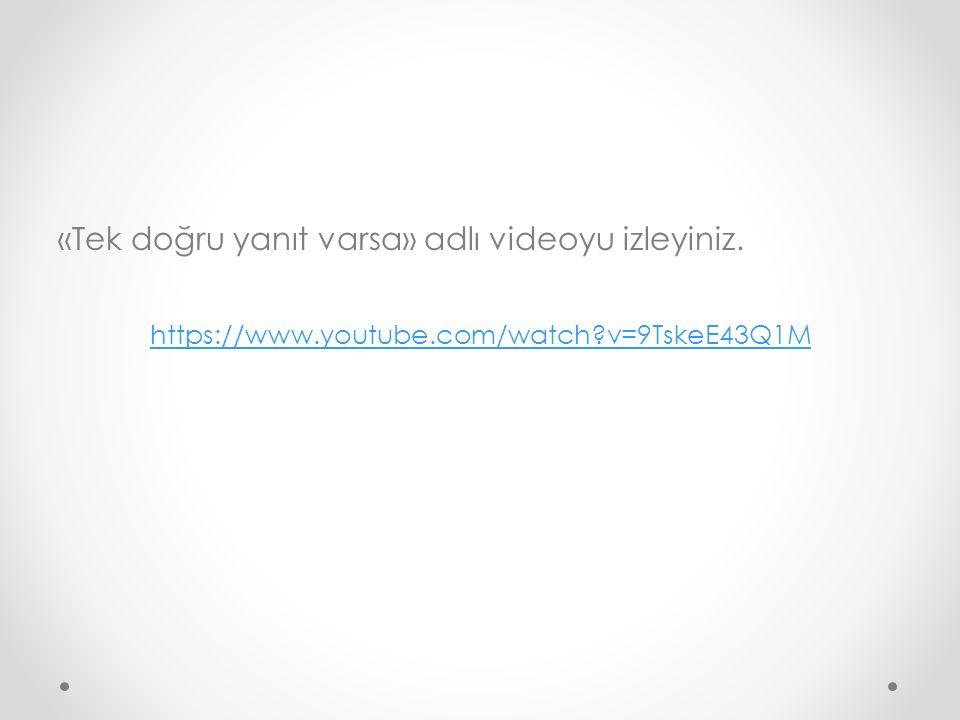 «Tek doğru yanıt varsa» adlı videoyu izleyiniz. https://www.youtube.com/watch?v=9TskeE43Q1M
