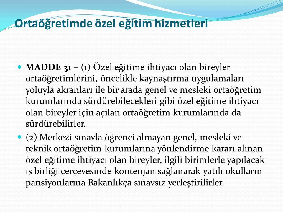 Ortaöğretimde özel eğitim hizmetleri MADDE 31 – (1) Özel eğitime ihtiyacı olan bireyler ortaöğretimlerini, öncelikle kaynaştırma uygulamaları yoluyla