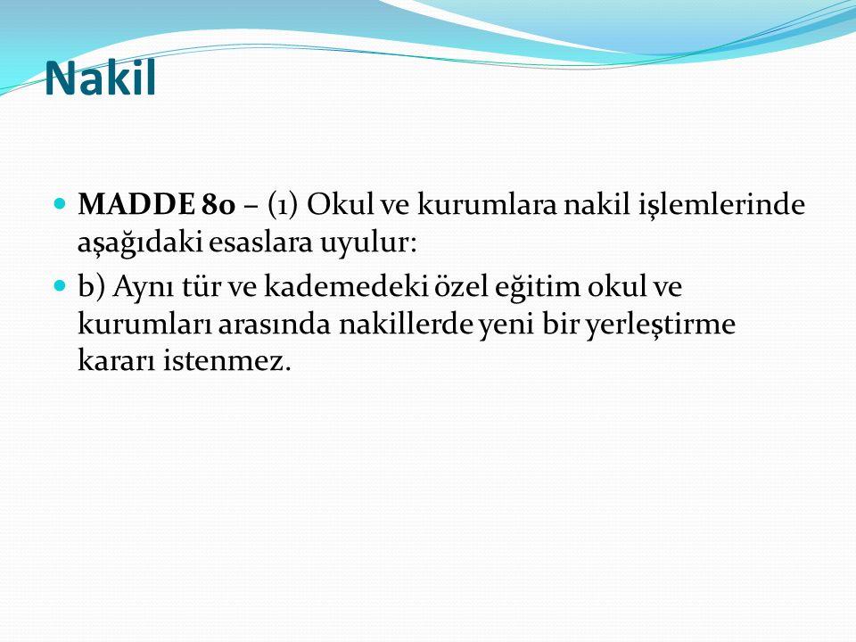 Nakil MADDE 80 – (1) Okul ve kurumlara nakil işlemlerinde aşağıdaki esaslara uyulur: b) Aynı tür ve kademedeki özel eğitim okul ve kurumları arasında