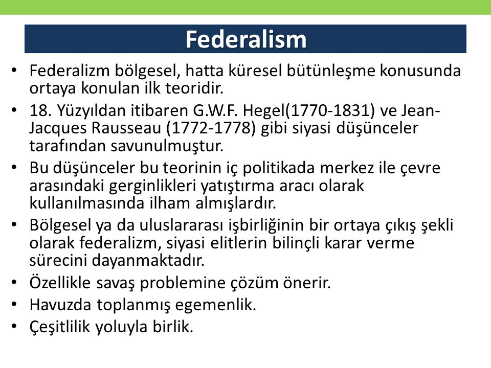 Federalism Federalizm bölgesel, hatta küresel bütünleşme konusunda ortaya konulan ilk teoridir. 18. Yüzyıldan itibaren G.W.F. Hegel(1770-1831) ve Jean