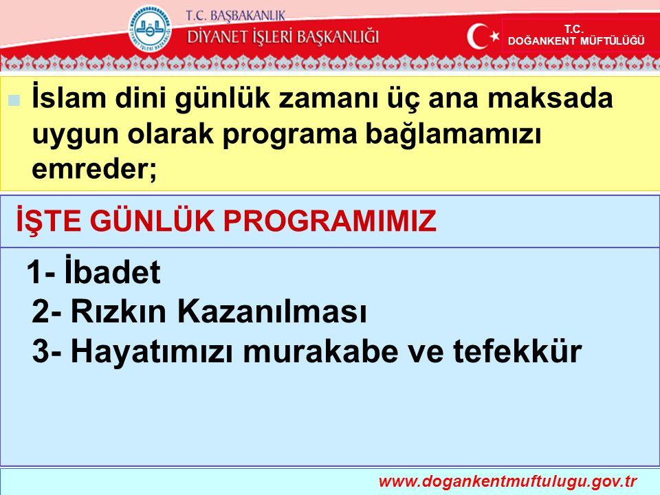 İslam dini günlük zamanı üç ana maksada uygun olarak programa bağlamamızı emreder; İŞTE GÜNLÜK PROGRAMIMIZ www.dogankentmuftulugu.gov.tr T.C. DOĞANKEN
