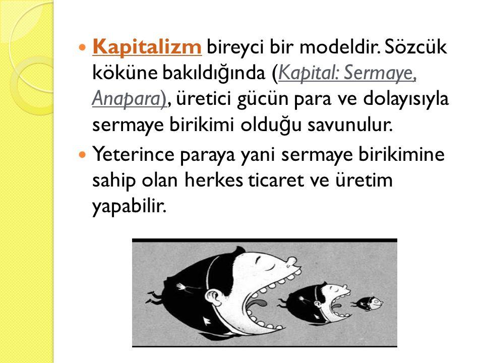 Kapitalizm bireyci bir modeldir. Sözcük köküne bakıldı ğ ında (Kapital: Sermaye, Anapara), üretici gücün para ve dolayısıyla sermaye birikimi oldu ğ u