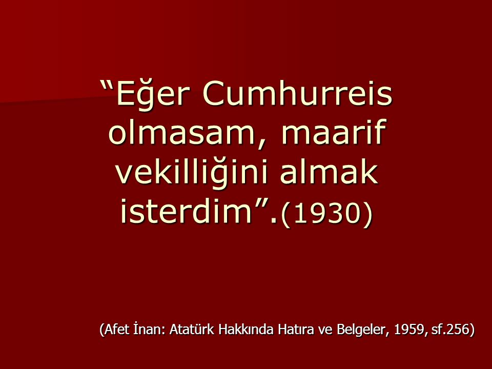 """""""Eğer Cumhurreis olmasam, maarif vekilliğini almak isterdim"""". (1930) (Afet İnan: Atatürk Hakkında Hatıra ve Belgeler, 1959, sf.256)"""