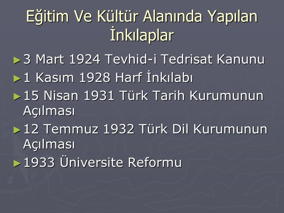 Eğitim Ve Kültür Alanında Yapılan İnkılaplar ► 3 Mart 1924 Tevhid-i Tedrisat Kanunu ► 1 Kasım 1928 Harf İnkılabı ► 15 Nisan 1931 Türk Tarih Kurumunun