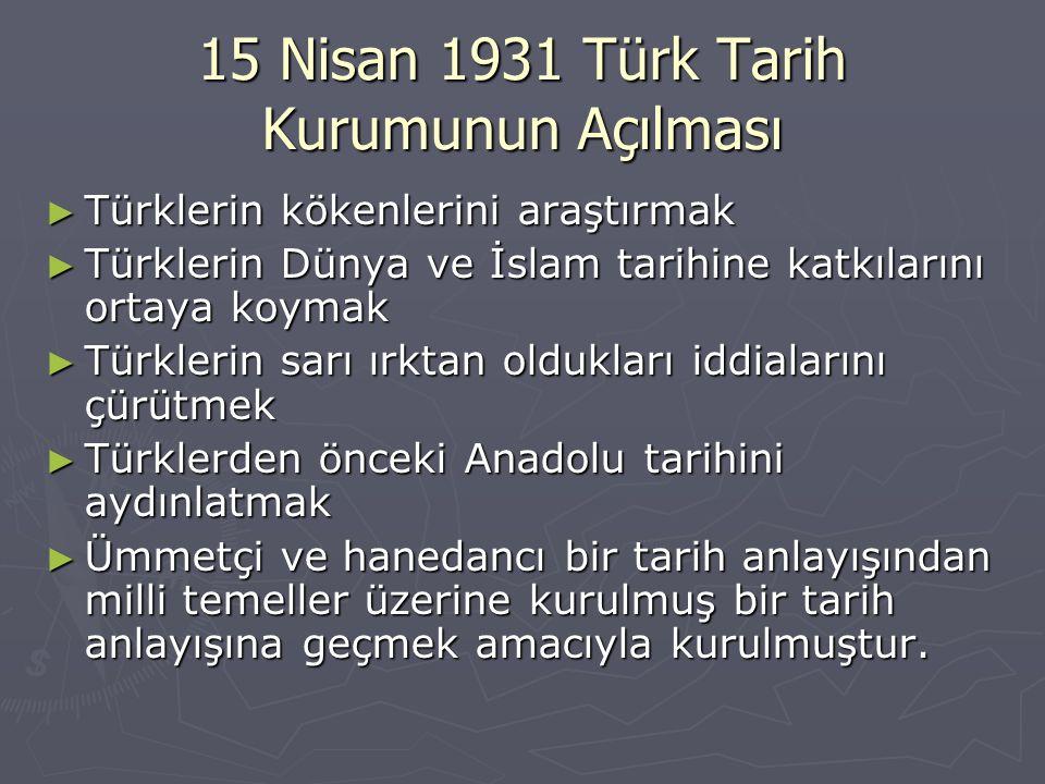 15 Nisan 1931 Türk Tarih Kurumunun Açılması ► Türklerin kökenlerini araştırmak ► Türklerin Dünya ve İslam tarihine katkılarını ortaya koymak ► Türkler