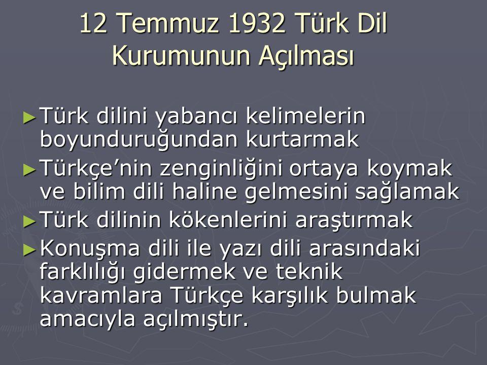 12 Temmuz 1932 Türk Dil Kurumunun Açılması ► Türk dilini yabancı kelimelerin boyunduruğundan kurtarmak ► Türkçe'nin zenginliğini ortaya koymak ve bili