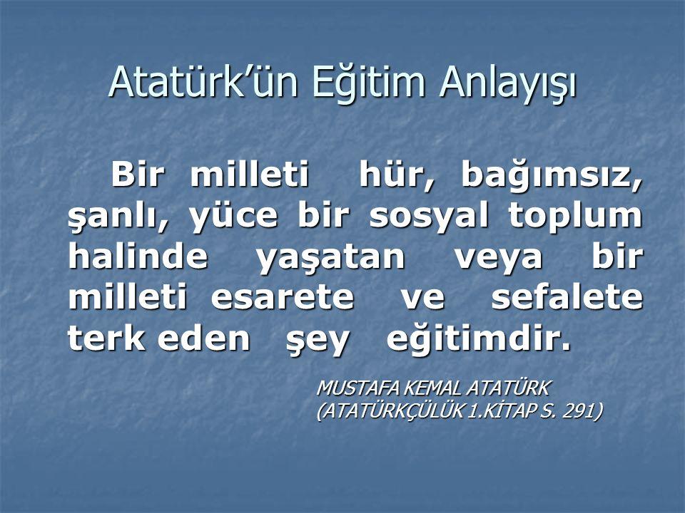 Atatürk'ün Eğitim Anlayışı Bir milleti hür, bağımsız, şanlı, yüce bir sosyal toplum halinde yaşatan veya bir milleti esarete ve sefalete terk eden şey